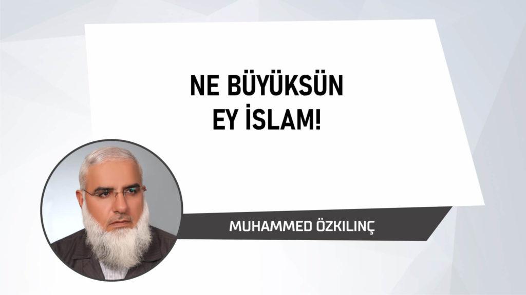 Ne Büyüksün Ey İslam