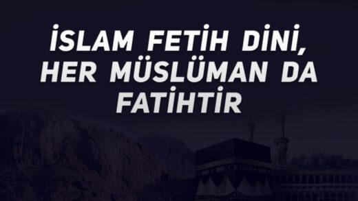 İslam Fetih Dini, Her Müslüman'da Fatihtir