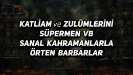 Katliam ve Zulümlerini Süpermen vb Sanal Kahramanlarla Örten Barbarlar